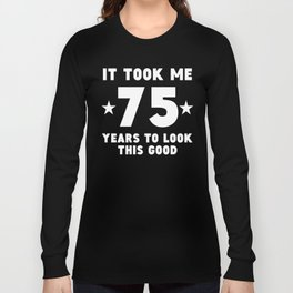 It Took Me 75 Years To Look This Good Long Sleeve T-shirt
