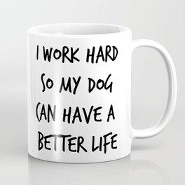 I work hard so my dog can have a better life (1) Coffee Mug
