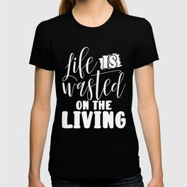 Inpirational Gifts Life is Wasted on the Living T-shirt
