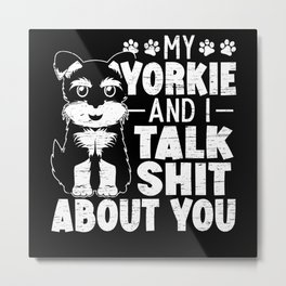 My Yorkie And I Talk Shit About You Yorkshire Dog Metal Print
