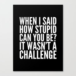 When I Said How Stupid Can You Be? It Wasn't a Challenge (Black & White) Canvas Print