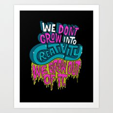We Don't Grow Into Creativity. We Grow Out Of It. Art Print