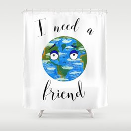 Earth Day: I Need a Friend Shower Curtain