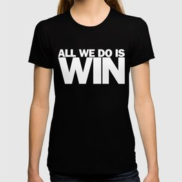 All We Do is Win T-shirt