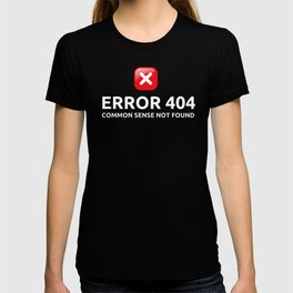 Error 404: Common Sense not Found T-shirt