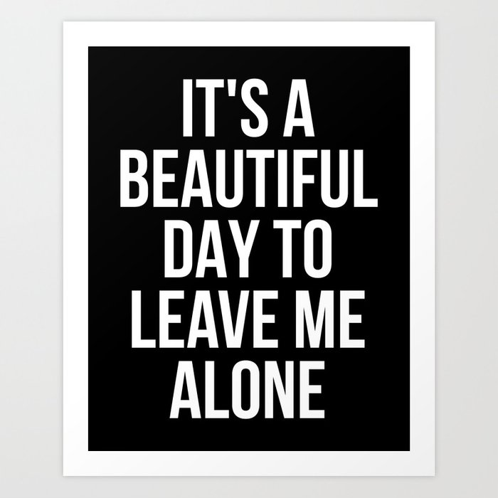 IT'S A BEAUTIFUL DAY TO LEAVE ME ALONE (Black & White) Art Print
