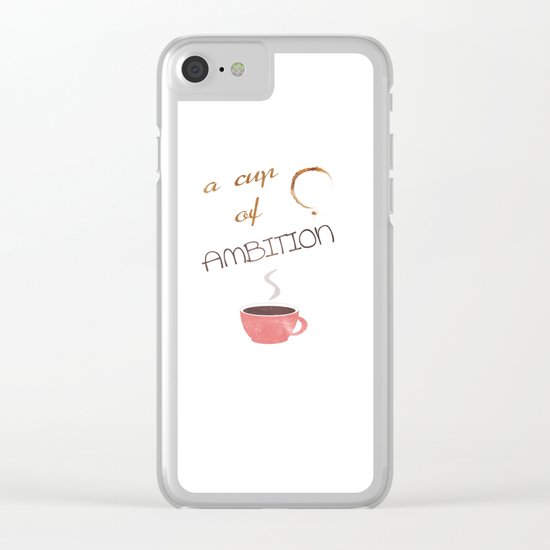 A cup of ambition - coffee quote Clear iPhone Case