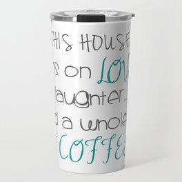 This house runs on Love, Laughter, and Coffee. Travel Mug