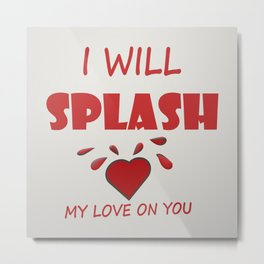I WILL SPLASH MY LOVE ON YOU Metal Print