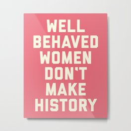Well Behaved Women Feminist Quote Metal Print