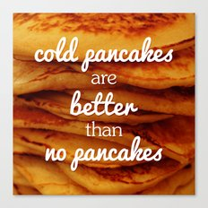 Cold pancakes are better than no pancakes Canvas Print