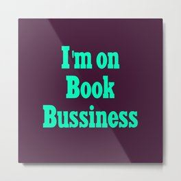 I'm on book bussiness Metal Print