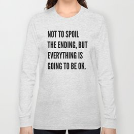 NOT TO SPOIL THE ENDING, BUT EVERYTHING IS GOING TO BE OK Long Sleeve T-shirt