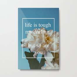 life is tough, but so are you Metal Print