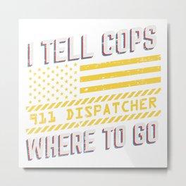 I Tell Cops Where To Go Dispatcher Operator Metal Print