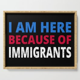 I Am Here Because Of Immigrants I Serving Tray