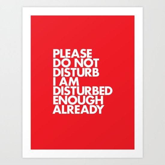 PLEASE DO NOT DISTURB I AM DISTURBED ENOUGH ALREADY Art Print