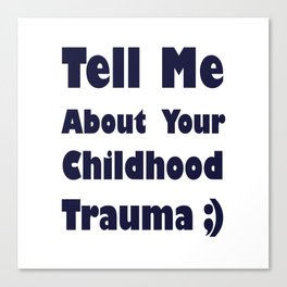 Tell Me About Your Childhood Trauma ;) (design two) Canvas Print