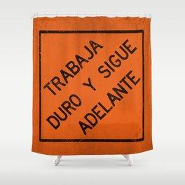 TRABAJA DURO Y SIGUE ADELANTE Shower Curtain