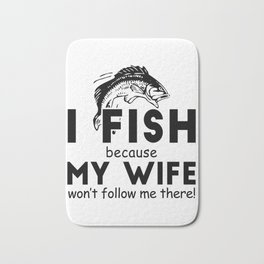 I Fish Because My Wife Won't Follow Me There Bath Mat