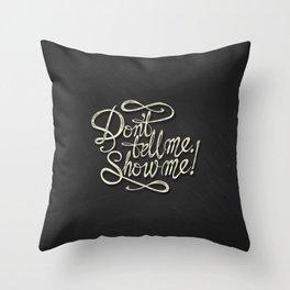 Don't tell Me. Show Me! Throw Pillow