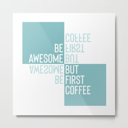 BE AWESOME - BUT FIRST COFFEE | turquoise Metal Print