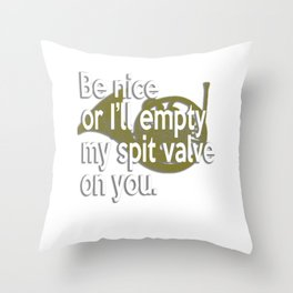 Be Nice Or I Will Empty My Spit Valve On You French Horn Throw Pillow