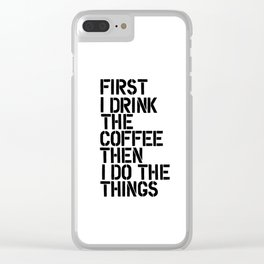 First I Drink the Coffee Then I Do the Things black and white typography poster home wall decor Clear iPhone Case