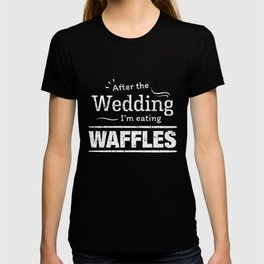 After the wedding I'm eating waffles Fun Wedding D T-shirt