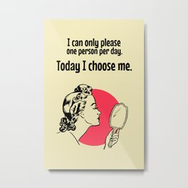 I can only please one person per day. Today I choose me. Metal Print
