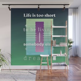 Life is too short to be living somebody else's dream Wall Mural