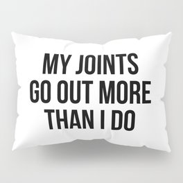 My joints go out more than I do Pillow Sham