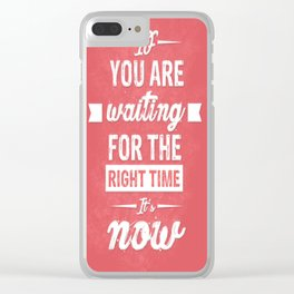 If You are waiting for the right time it's now Inspirational Typography Quote Clear iPhone Case