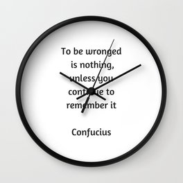 Confucius Quote - To be wronged is nothing unless you continue to remember it Wall Clock