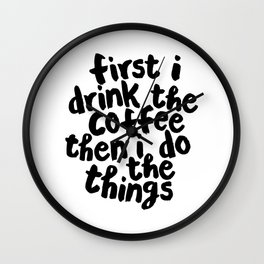 First I Drink The Coffee and Then I Do The Things Wall Clock
