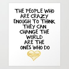 PEOPLE WHO ARE CRAZY ENOUGH CHANGE THE WORLD - wisdom quote Art Print