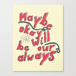Maybe Okay will be our always Canvas Print