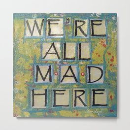 WE'RE ALL MAD HERE, Wonderland - Mixed Media Metal Print