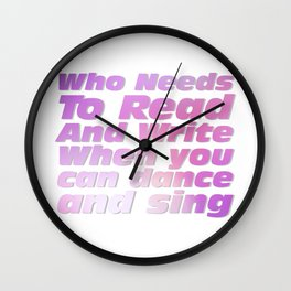 Who Needs To Read And Write When you can dance and sing Wall Clock
