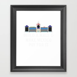 Build A Mall _ Make Mexico Pay For It Framed Art Print