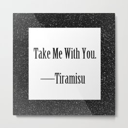 Tiramisu: Take Me With You Metal Print