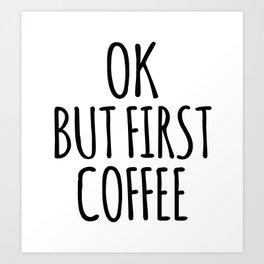 OK BUT FIRST COFFEE Art Print