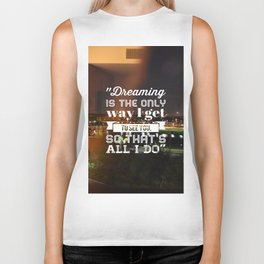 Dreaming is the only way I get to see you, so that's all I do. Biker Tank
