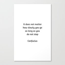 Confucius Quote - It does not matter how slowly you go as long as you do not stop Canvas Print