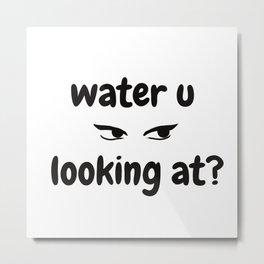WATER U LOOKING AT?  Metal Print