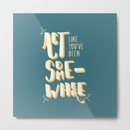 Act Like You've Been Somewhere Metal Print