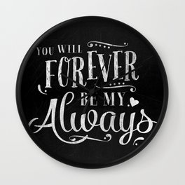 You will forever be my always - love quote on chalkboard background - black and white art print Wall Clock