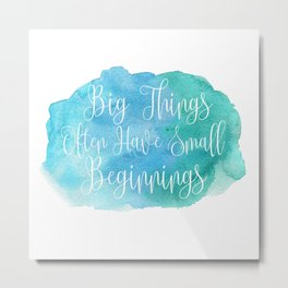 Big Things Often Have Small Beginnings Metal Print