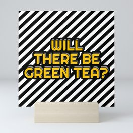 Will there be Green tea? Mini Art Print