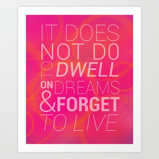 IT DOES NOT DO TO DWELL ON DREAMS AND FORGET TO LIVE Art Print